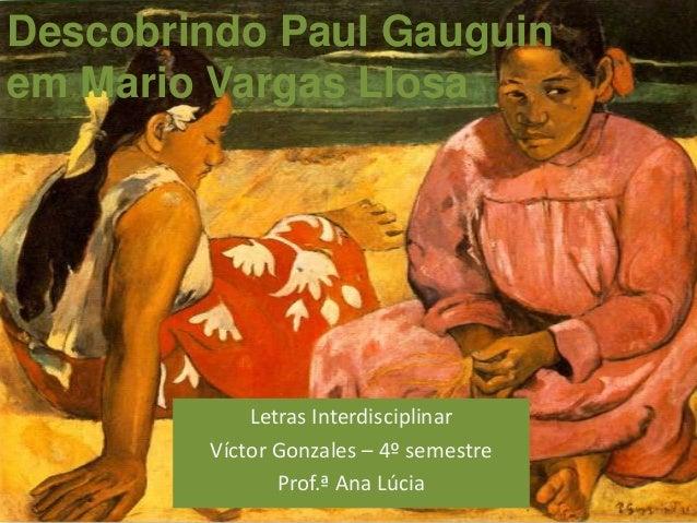 Descobrindo Paul Gauguinem Mario Vargas Llosa            Letras Interdisciplinar        Víctor Gonzales – 4º semestre     ...