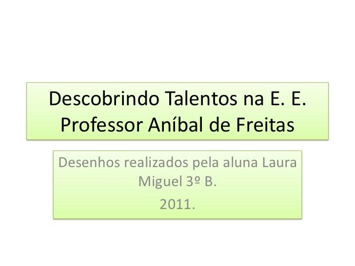 Descobrindo Talentos na E. E. Professor Aníbal de Freitas<br />Desenhos realizados pela aluna Laura Miguel 3º B.<br />2011...