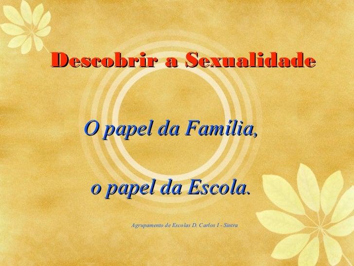 Descobrir a Sexualidade  O papel da Família,   o papel da Escola.       Agrupamento de Escolas D. Carlos I - Sintra