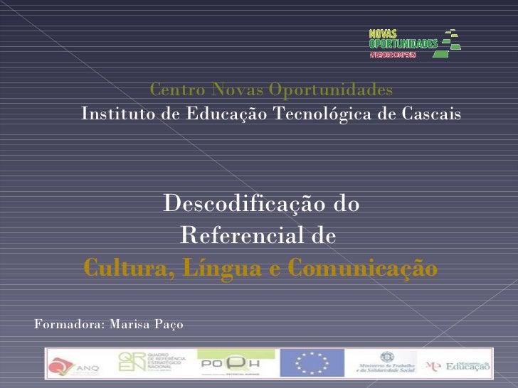 Descodificação do Referencial de  Cultura, Língua e Comunicação Centro Novas Oportunidades Instituto de Educação Tecnológi...