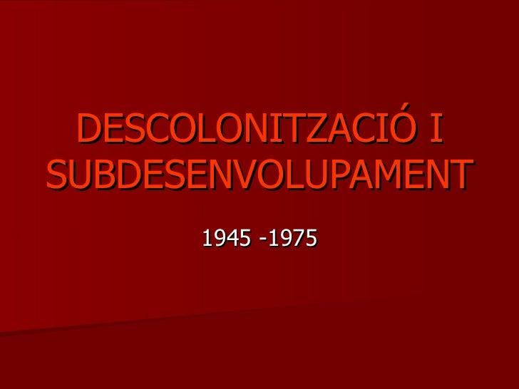 DESCOLONITZACIÓ ISUBDESENVOLUPAMENT      1945 -1975