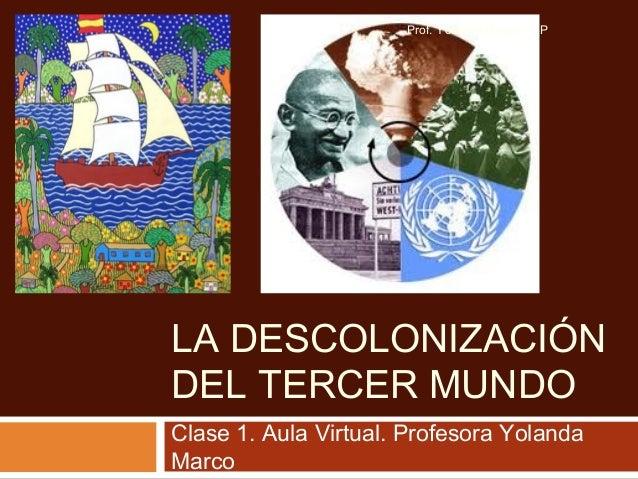 LA DESCOLONIZACIÓN DEL TERCER MUNDO Clase 1. Aula Virtual. Profesora Yolanda Marco Prof. Yolanda Marco - UP