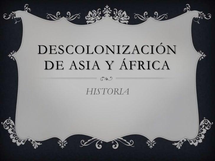DESCOLONIZACIÓN DE ASIA Y ÁFRICA     HISTORIA