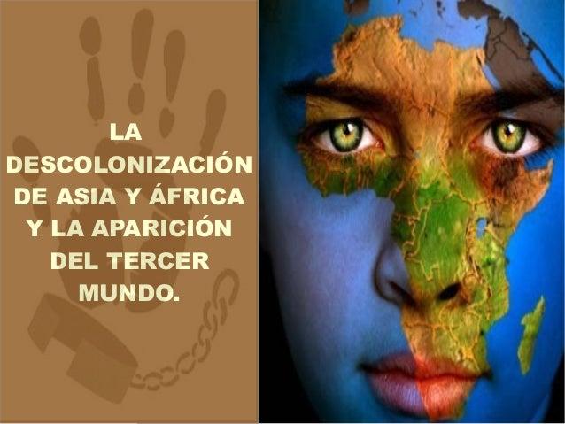 LA DESCOLONIZACIÓN DE ASIA Y ÁFRICA Y LA APARICIÓN DEL TERCER MUNDO.