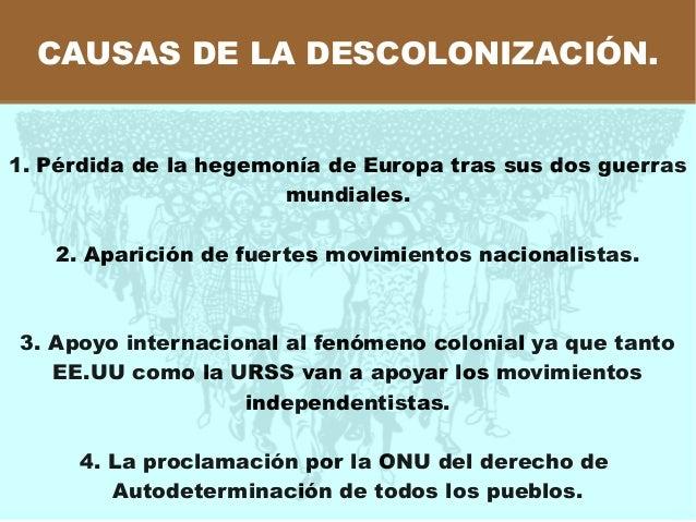 CAUSAS DE LA DESCOLONIZACIÓN. 1. Pérdida de la hegemonía de Europa tras sus dos guerras mundiales. 2. Aparición de fuertes...