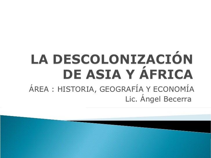 ÁREA : HISTORIA, GEOGRAFÍA Y ECONOMÍA Lic. Ángel Becerra