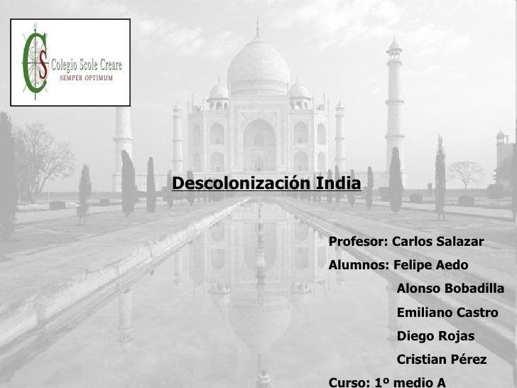 Descolonización India Profesor: Carlos Salazar Alumnos: Felipe Aedo Alonso Bobadilla Emiliano Castro Diego Rojas Cristian ...