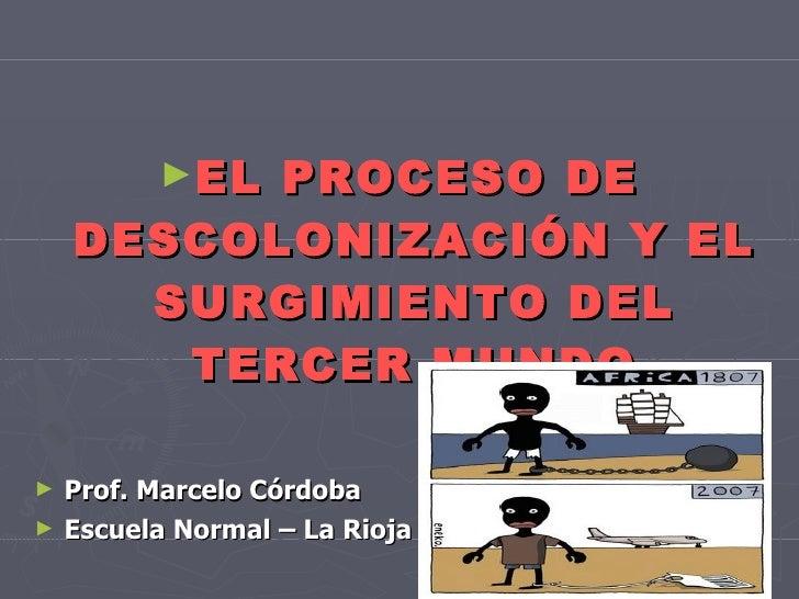 <ul><li>EL PROCESO DE DESCOLONIZACIÓN Y EL SURGIMIENTO DEL TERCER MUNDO </li></ul><ul><li>Prof. Marcelo Córdoba </li></ul>...