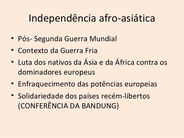 Independência afro-asiática• Pós- Segunda Guerra Mundial• Contexto da Guerra Fria• Luta dos nativos da Ásia e da África co...