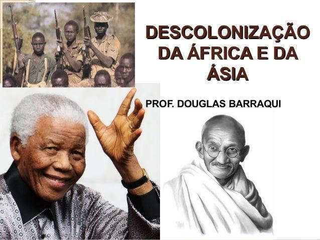 DESCOLONIZAÇÃODESCOLONIZAÇÃO DA ÁFRICA E DADA ÁFRICA E DA ÁSIAÁSIA PROF. DOUGLAS BARRAQUI
