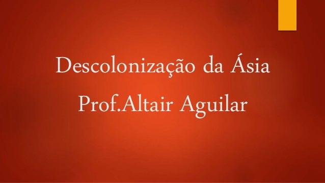 Descolonização da Ásia  Prof.Altair Aguilar