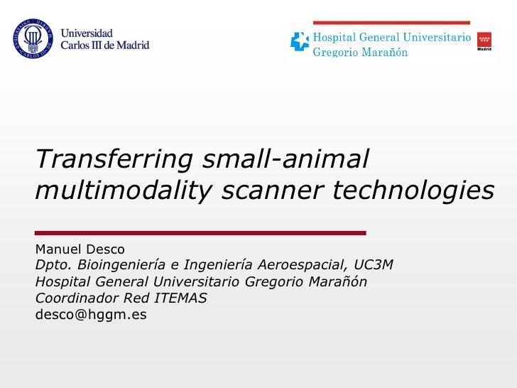 Transferring small-animalmultimodality scanner technologiesManuel DescoDpto. Bioingeniería e Ingeniería Aeroespacial, UC3M...