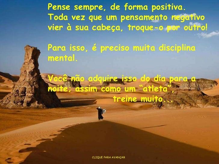 CLIQUE PARA AVANÇAR Pense sempre, de forma positiva.  Toda vez que um pensamento negativo vier à sua cabeça, troque-o por ...