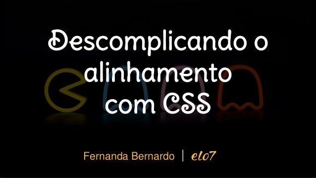 Descomplicando o alinhamento com CSS Fernanda Bernardo