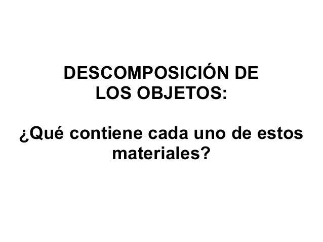 DESCOMPOSICIÓN DE LOS OBJETOS: ¿Qué contiene cada uno de estos materiales?