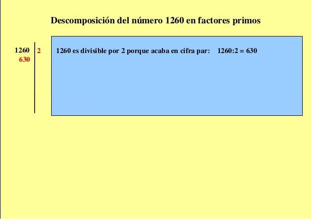 Descomposición del número 1260 en factores primos 1260   2    1260 es divisible por 2 porque acaba en cifra par: 1260:2 = ...
