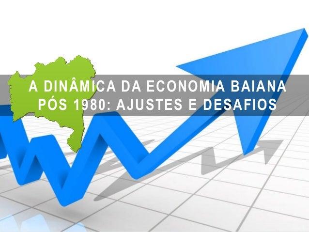 A DINÂMICA DA ECONOMIA BAIANA PÓS 1980: AJUSTES E DESAFIOS