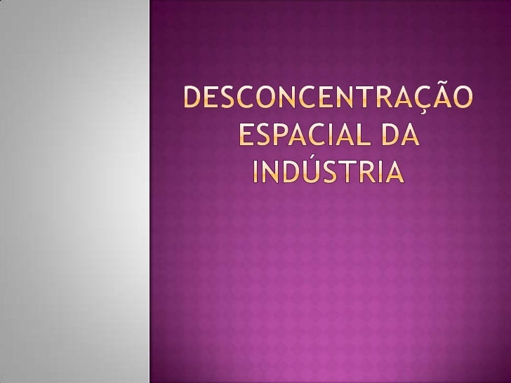  Indústria têxtil   Trabalho intensivo: China (Índia,    Paquistão, Indonésia)   Capital intensivo: EUA / UE (fibras   ...