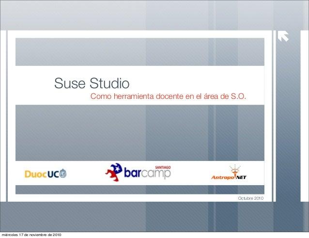 Octubre 2010 Suse Studio Como herramienta docente en el área de S.O. miércoles 17 de noviembre de 2010