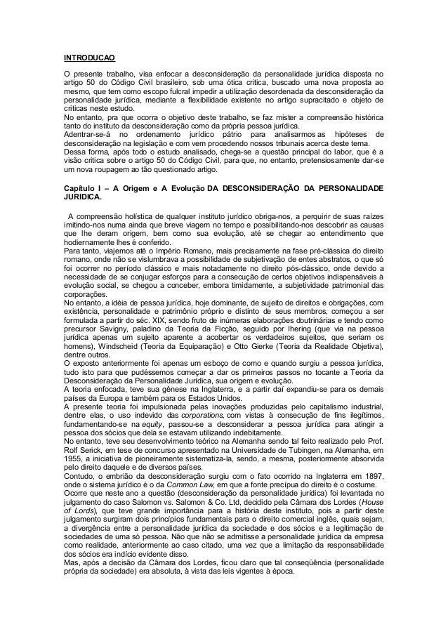 INTRODUCAO O presente trabalho, visa enfocar a desconsideração da personalidade jurídica disposta no artigo 50 do Código C...