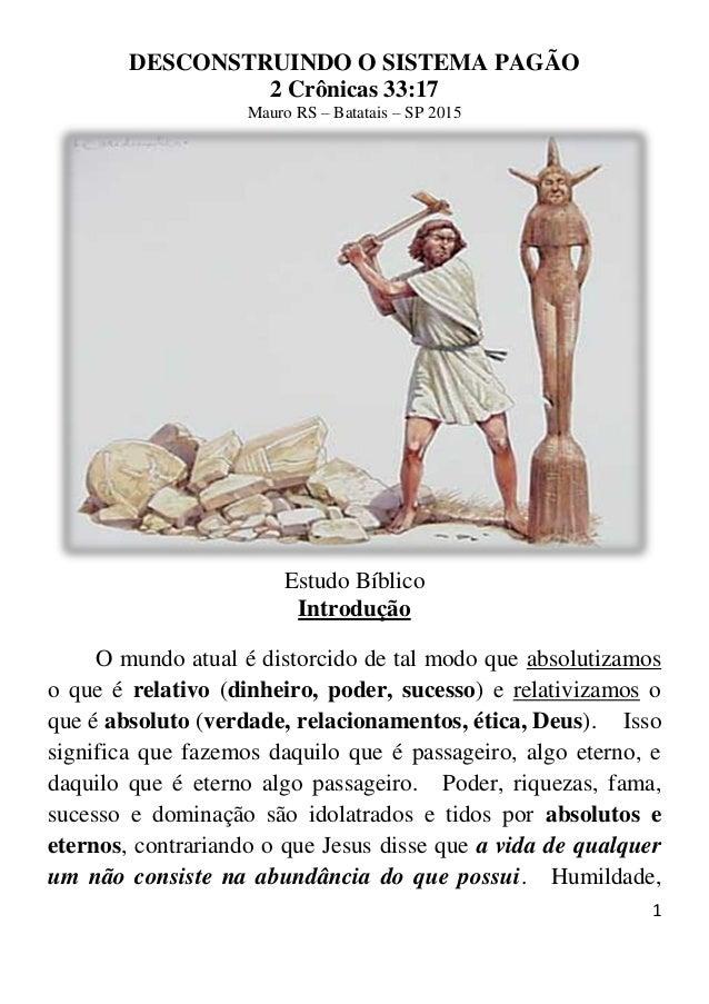 1 DESCONSTRUINDO O SISTEMA PAGÃO 2 Crônicas 33:17 Mauro RS – Batatais – SP 2015 Estudo Bíblico Introdução O mundo atual é ...