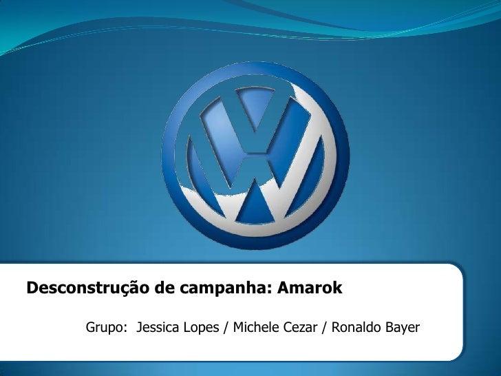 Desconstrução de campanha: Amarok      Grupo: Jessica Lopes / Michele Cezar / Ronaldo Bayer