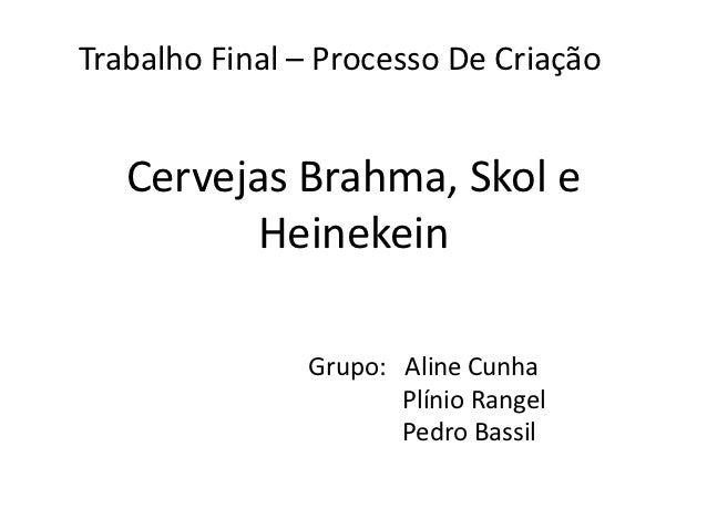 Trabalho Final – Processo De Criação   Cervejas Brahma, Skol e          Heinekein               Grupo: Aline Cunha        ...