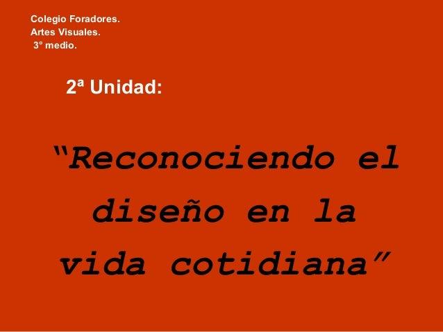 """Colegio Foradores. Artes Visuales. 3° medio. 2ª Unidad: """"Reconociendo el diseño en la vida cotidiana"""""""