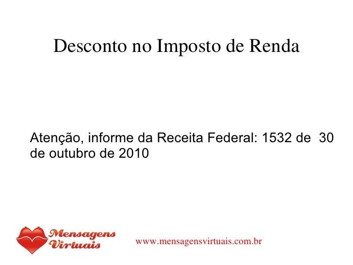 Desconto no Imposto de Renda <ul><li>Atenção, informe da Receita Federal: 1532 de  30 de outubro de 2010 </li></ul>www.men...