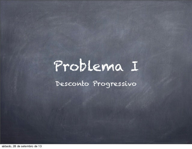 Problema I Desconto Progressivo sábado, 28 de setembro de 13