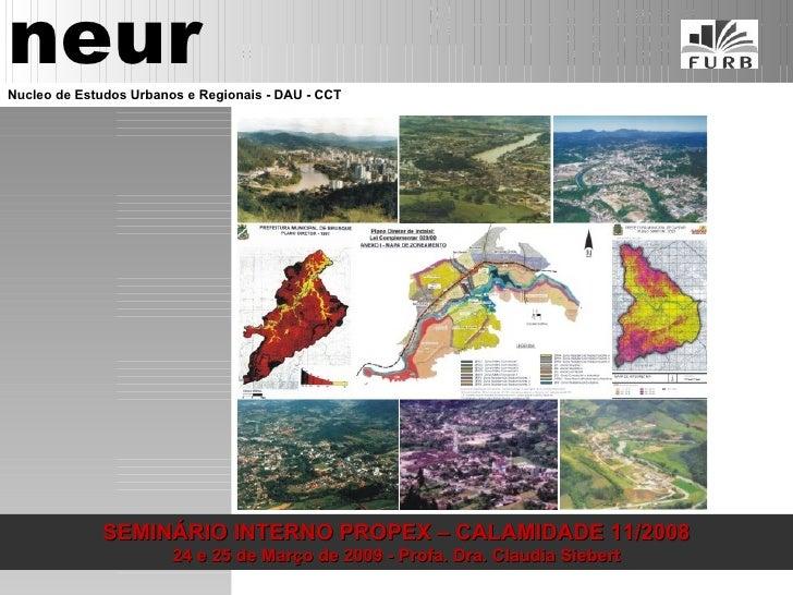SEMINÁRIO INTERNO PROPEX – CALAMIDADE 11/2008 24 e 25 de Março de 2009 - Profa. Dra. Claudia Siebert neur Nucleo de Estudo...