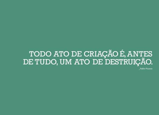 TODO ATO DE CRIAÇÃO É,ANTES DE TUDO, UM ATO DE DESTRUIÇÃO. _Pablo Picasso