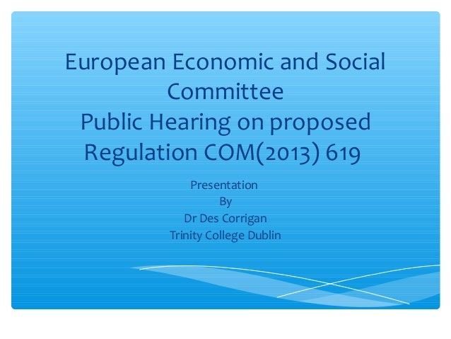 European Economic and Social Committee Public Hearing on proposed Regulation COM(2013) 619 Presentation By Dr Des Corrigan...