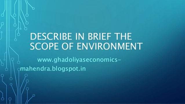 DESCRIBE IN BRIEF THE SCOPE OF ENVIRONMENT www.ghadoliyaseconomics- mahendra.blogspot.in