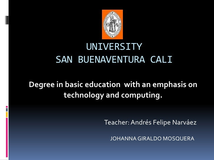 UNIVERSITY SAN BUENAVENTURA CALI <br />Degree in basic education  with an emphasis on technology and computing.<br />Teach...