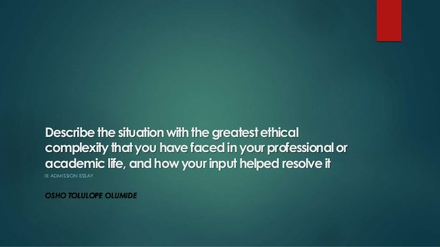 Describe the situation with the greatest ethical complexity that you have faced in your professional or academic life, and...
