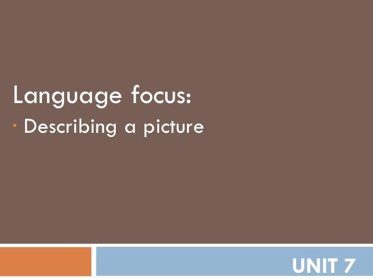 UNIT 7 <ul><li>Language focus: </li></ul><ul><li>Describing a picture </li></ul>
