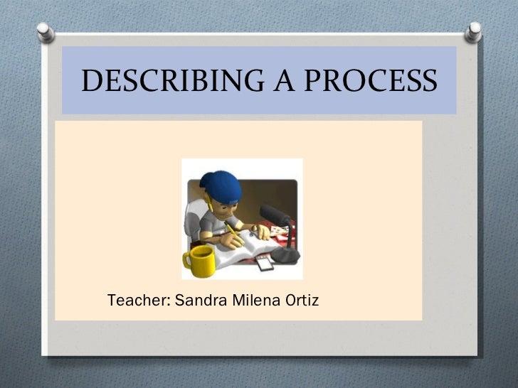 DESCRIBING A PROCESS <ul><li>Teacher: Sandra Milena Ortiz </li></ul>