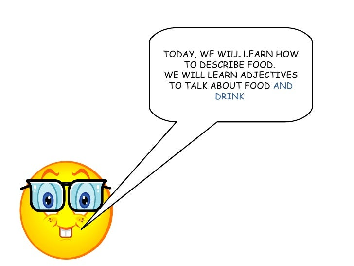 TODAY, WE WILL LEARN HOW TO DESCRIBE FOOD.  WE WILL LEARN ADJECTIVES TO TALK ABOUT FOOD  AND DRINK