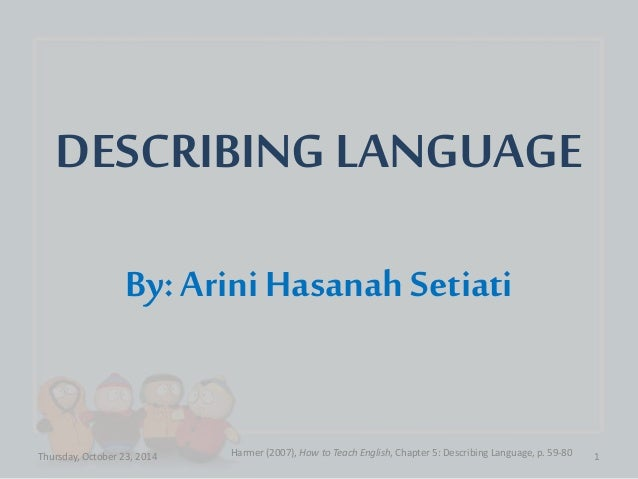 DESCRIBING LANGUAGE  By: Arini Hasanah Setiati  Thursday, October 23, 2014 Harmer (2007), How to Teach English, Chapter 5:...