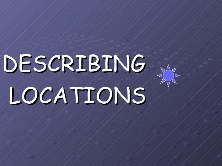 <ul><li>DESCRIBING </li></ul><ul><li>LOCATIONS </li></ul>