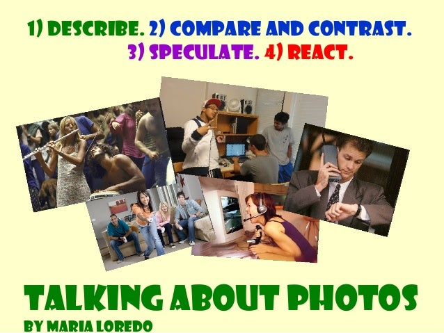 1) Describe. 2) Compare and contrast. 3) Speculate. 4) React. Talking about photos By Maria Loredo