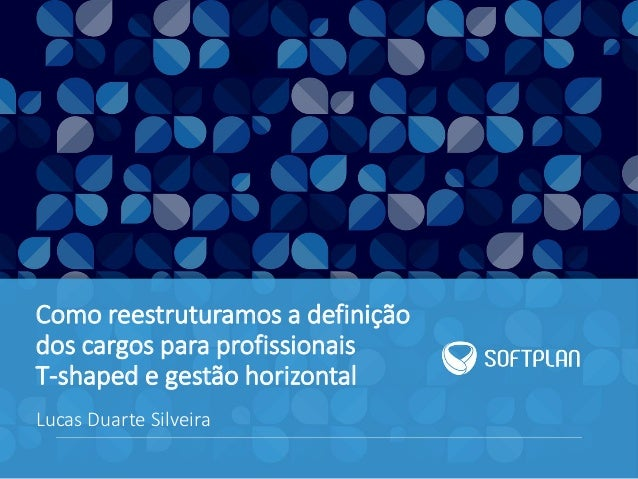 Como reestruturamos a definição dos cargos para profissionais T-shaped e gestão horizontal Lucas Duarte Silveira