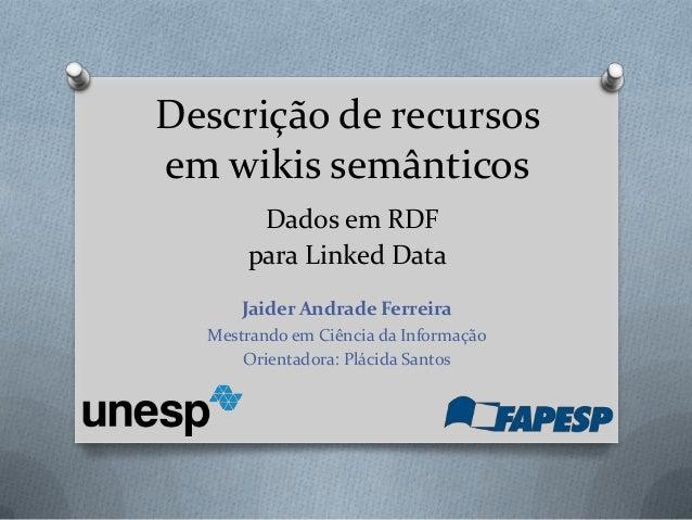 Descrição de recursosem wikis semânticosDados em RDFpara Linked DataJaider Andrade FerreiraMestrando em Ciência da Informa...