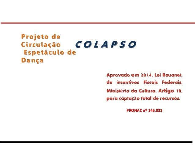 Projeto de  Ci r culação  Espetáculo de  Dança  C O L A P S O  Aprovado em 2014, Lei Rouanet,  de incentivos Fiscais Feder...