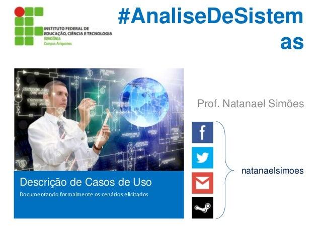 #AnaliseDeSistem as Prof. Natanael Simões  natanaelsimoes  Descrição de Casos de Uso Documentando formalmente os cenários ...