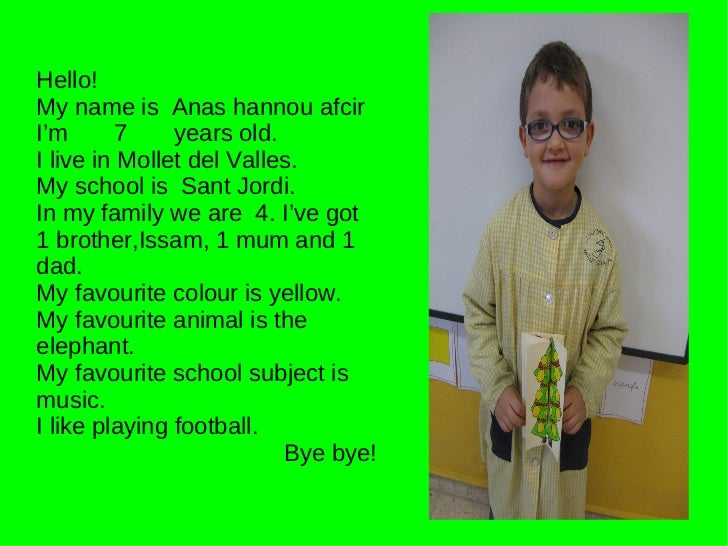 Hello! My name is  Anas hannou afcir I'm  7  years old. I live in Mollet del Valles. My school is  Sant Jordi. In my famil...