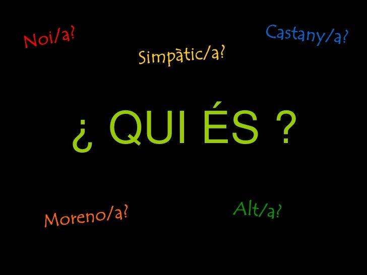 ¿ QUI ÉS ?<br />Castany/a?<br />Noi/a?<br />Simpàtic/a?<br />Alt/a?<br />Moreno/a?<br />