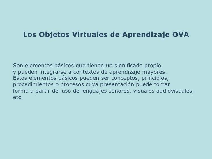 Los Objetos Virtuales de Aprendizaje OVA<br />Son elementos básicos que tienen un significado propio <br />y pueden integr...