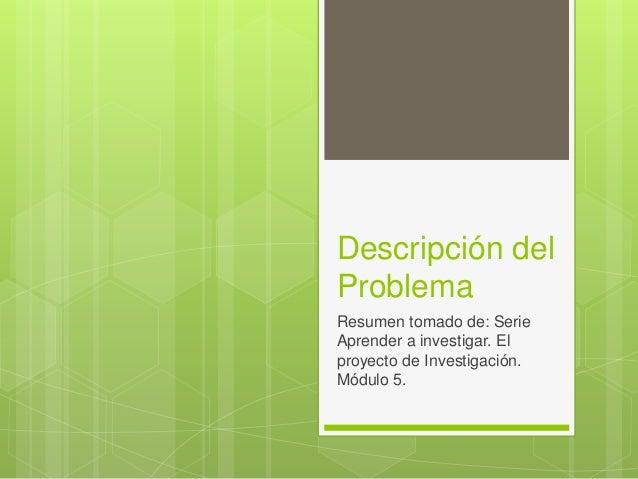 Descripción del Problema Resumen tomado de: Serie Aprender a investigar. El proyecto de Investigación. Módulo 5.